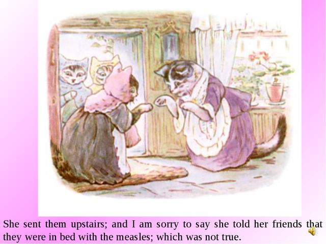 She sent them upstairs; and I am sorry to say she told her friends that they...
