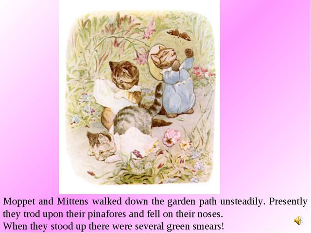Moppet and Mittens walked down the garden path unsteadily. Presently they tro...