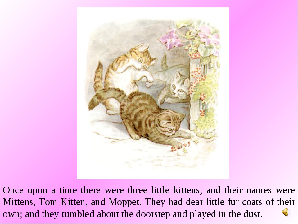 Once upon a time there were three little kittens, and their names were Mitten...