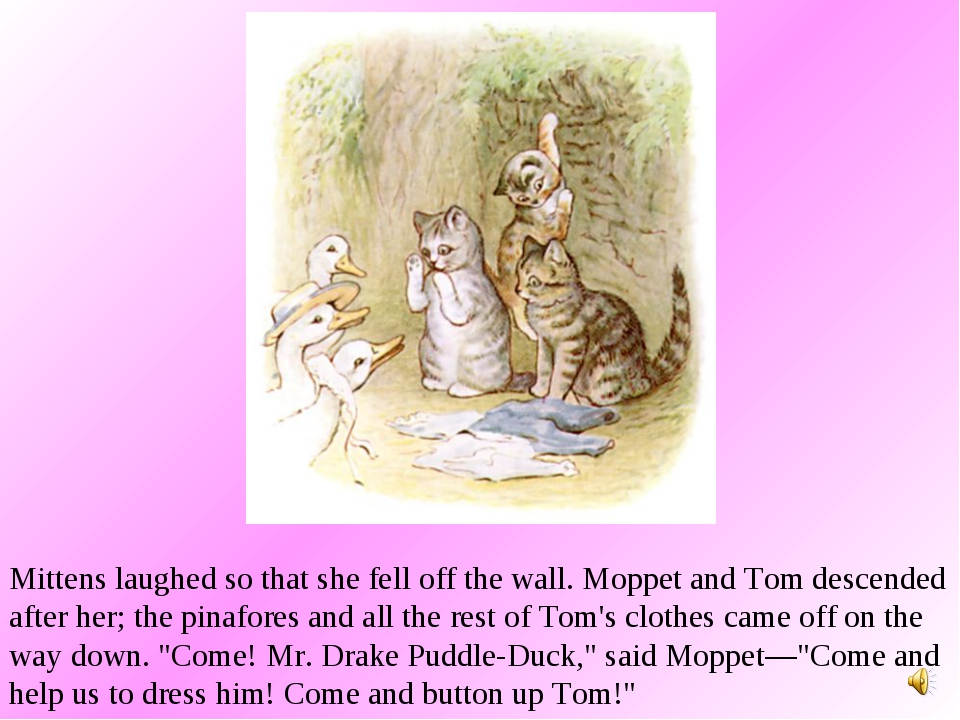 Mittens laughed so that she fell off the wall. Moppet and Tom descended after...
