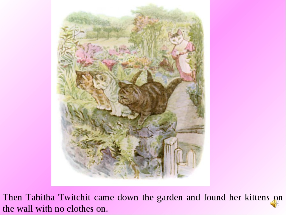 Then Tabitha Twitchit came down the garden and found her kittens on the wall...