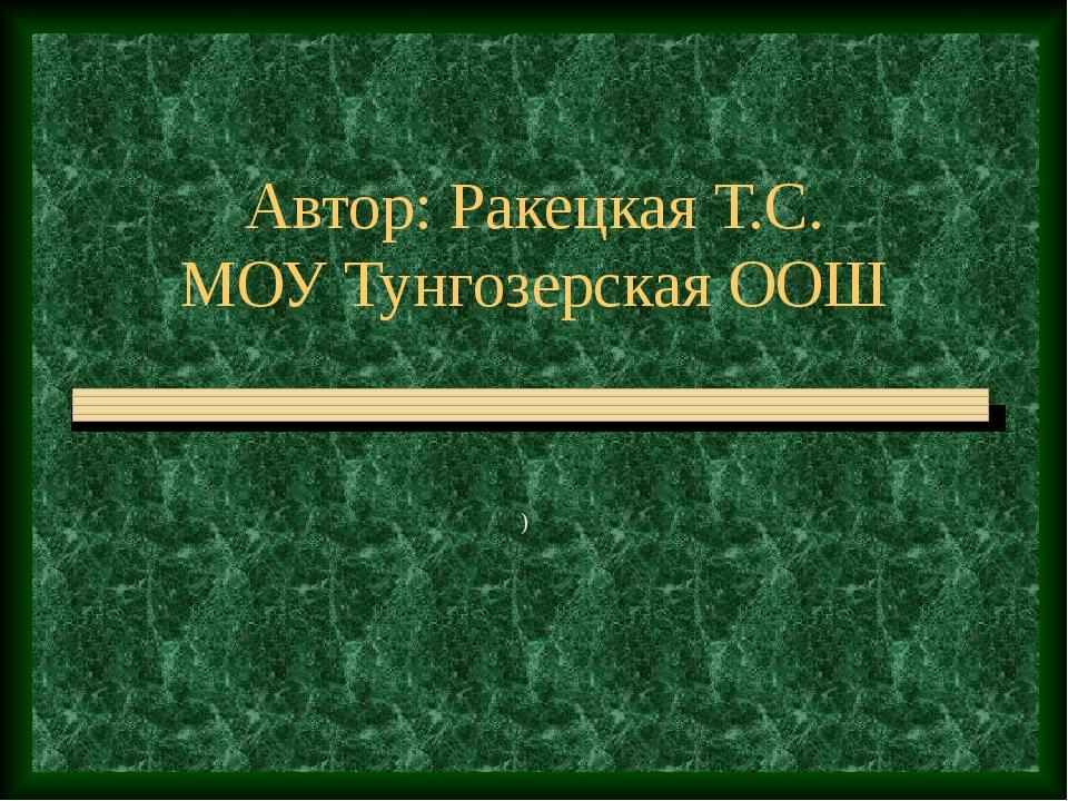 Автор: Ракецкая Т.С. МОУ Тунгозерская ООШ )