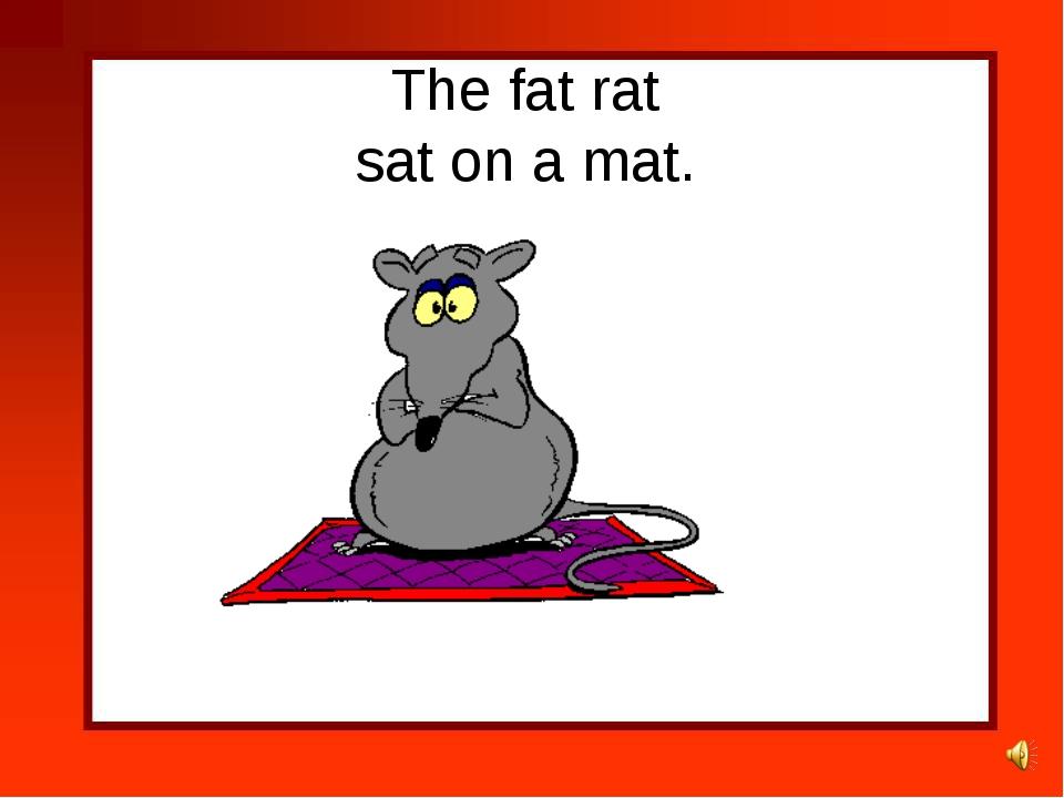 The fat rat sat on a mat.