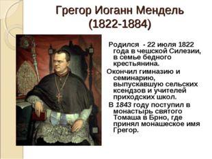 Грегор Иоганн Мендель (1822-1884) Родился - 22 июля 1822 года в чешской Силез
