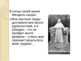 В конце своей жизни Мендель сказал: «Мои научные труды доставили мне много у