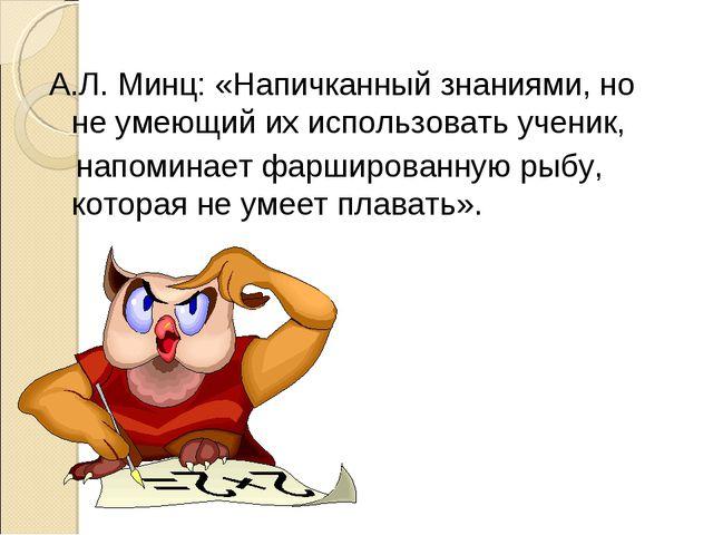 А.Л. Минц: «Напичканный знаниями, но не умеющий их использовать ученик, напом...