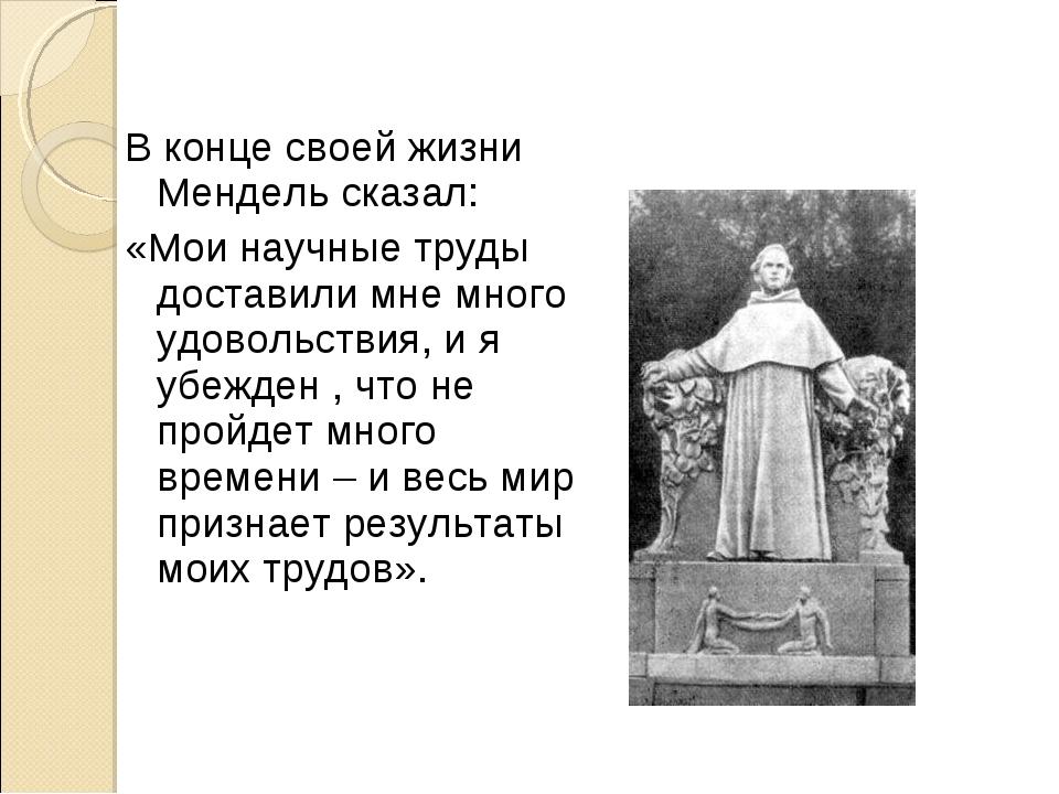 В конце своей жизни Мендель сказал: «Мои научные труды доставили мне много у...
