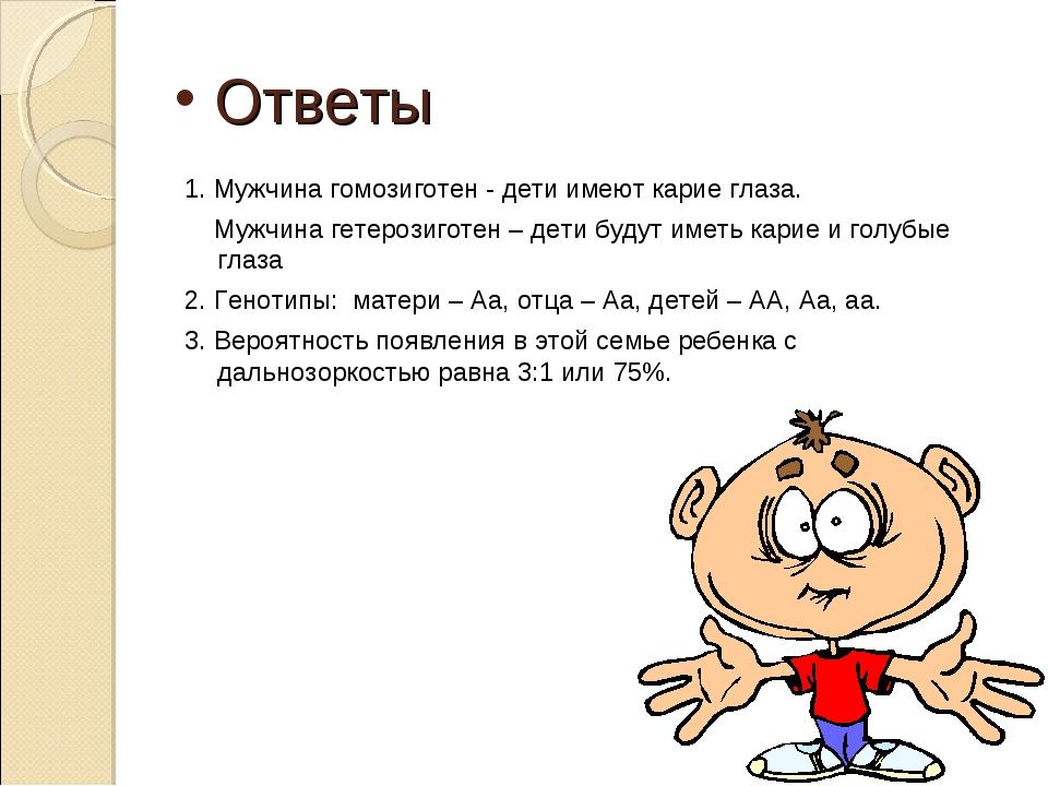 Ответы 1. Мужчина гомозиготен - дети имеют карие глаза. Мужчина гетерозиготе...