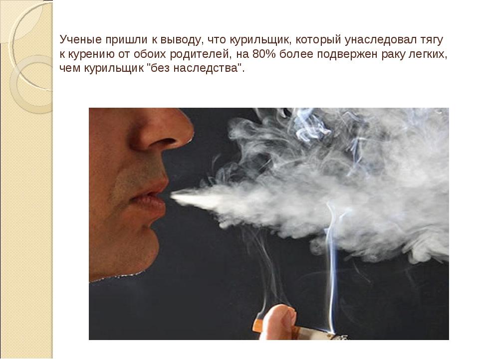 Ученые пришли к выводу, что курильщик, который унаследовал тягу к курению от...