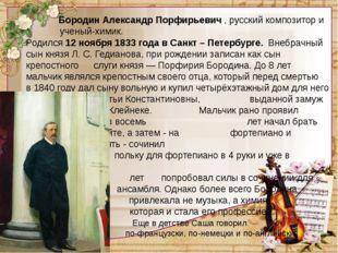 Бородин Александр Порфирьевич,русский композитор и ученый-химик. Родился