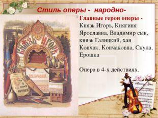 Главные герои оперы - Князь Игорь, Княгиня Ярославна, Владимир сын, князь Гал