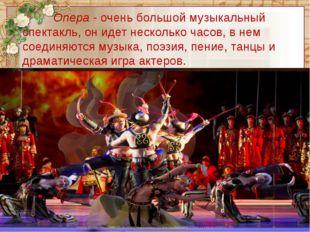 Опера - очень большой музыкальный спектакль, он идет несколько часов, в не
