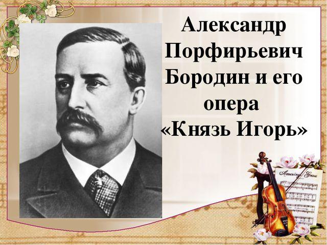 Александр Порфирьевич Бородин и его опера «Князь Игорь»