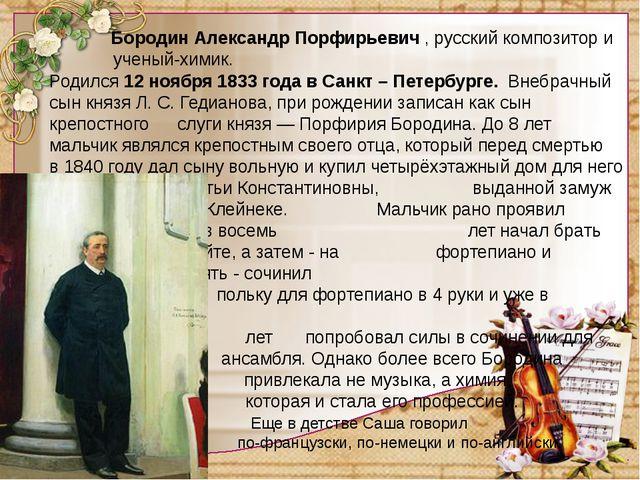 Бородин Александр Порфирьевич,русский композитор и ученый-химик. Родился...
