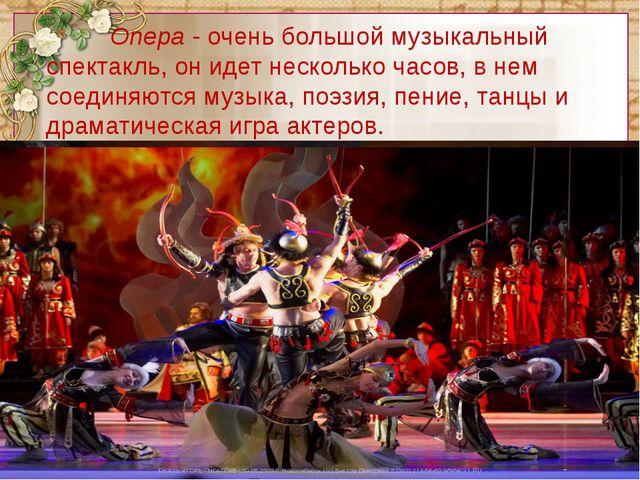 Опера - очень большой музыкальный спектакль, он идет несколько часов, в не...