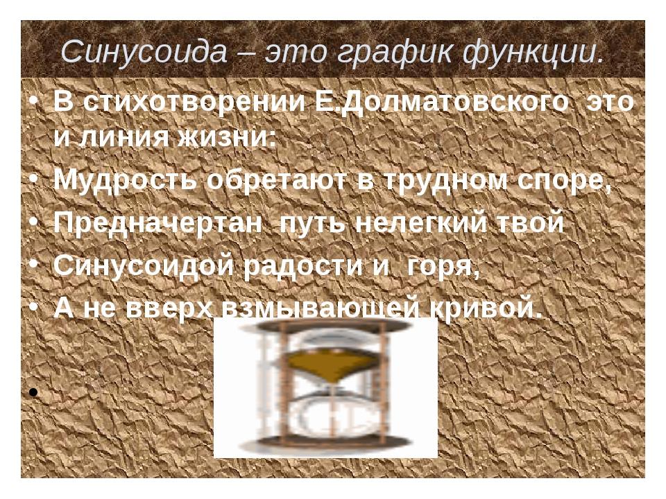 Синусоида – это график функции. В стихотворении Е.Долматовского это и линия ж...