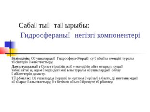 Сабақтың тақырыбы: Гидросфераның негізгі компонентері Білімділік: Оқушылардың