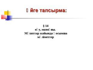 Үйге тапсырма: § 14 оқу, мазмұны. Мұхиттар жайында қосымша мәліметтер