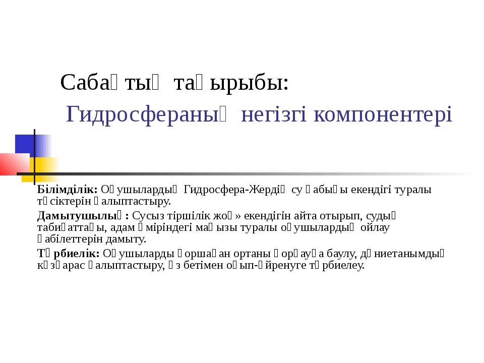 Сабақтың тақырыбы: Гидросфераның негізгі компонентері Білімділік: Оқушылардың...