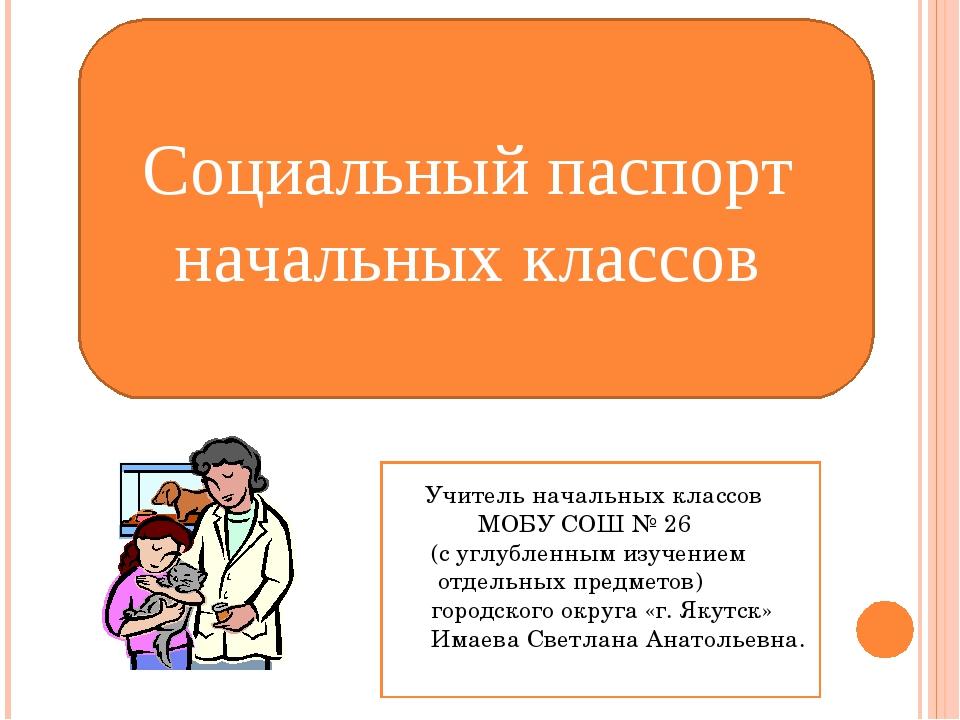 Социальный паспорт начальных классов Учитель начальных классов МОБУ СОШ № 26...