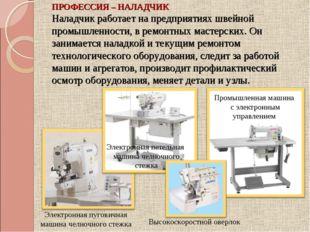 ПРОФЕССИЯ – НАЛАДЧИК Наладчик работает на предприятиях швейной промышленности