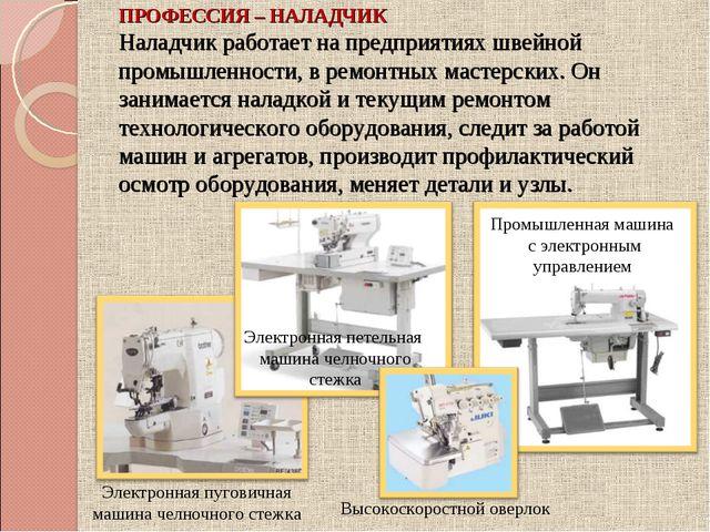 ПРОФЕССИЯ – НАЛАДЧИК Наладчик работает на предприятиях швейной промышленности...
