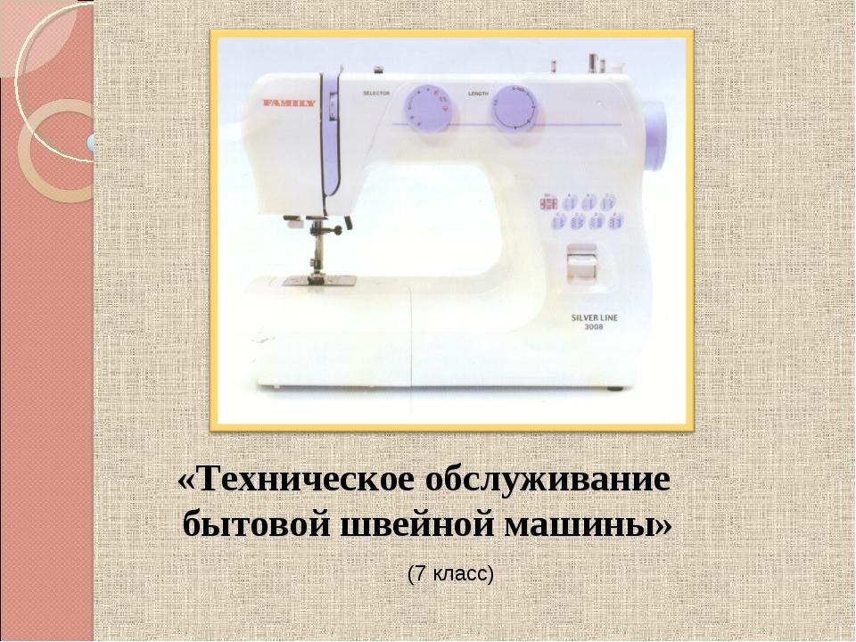 «Техническое обслуживание бытовой швейной машины» (7 класс)