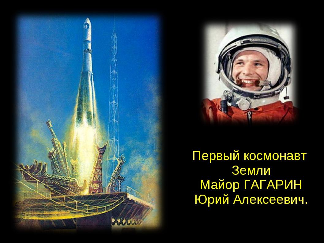 Первый космонавт Земли Майор ГАГАРИН Юрий Алексеевич.