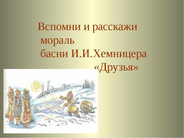 Ответ Вспомни и расскажи мораль басни И.И.Хемницера «Друзья» Welcome to Powe...