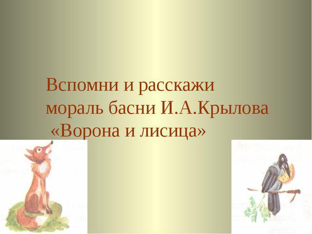 Ответ Вспомни и расскажи мораль басни И.А.Крылова «Ворона и лисица» Welcome...
