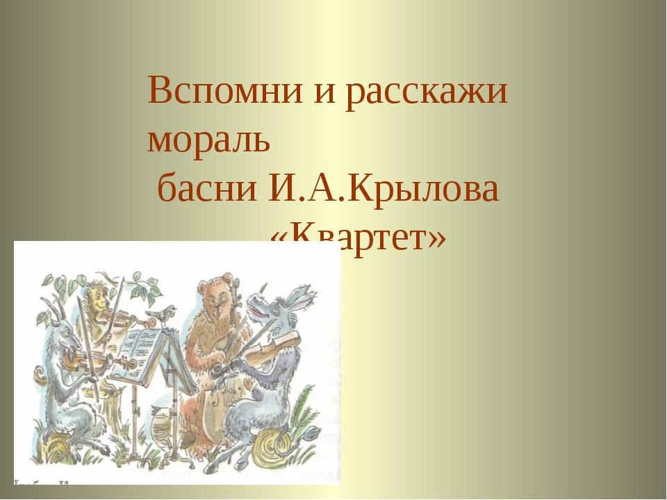 Ответ Вспомни и расскажи мораль басни И.А.Крылова «Квартет» Welcome to Power...
