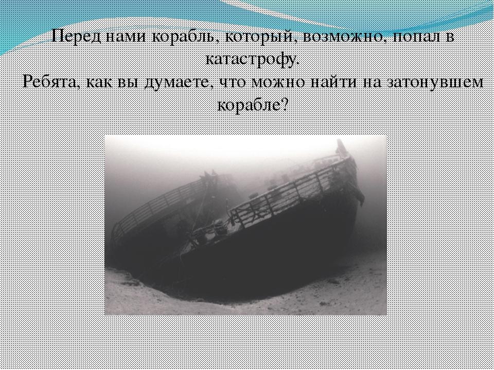 Перед нами корабль, который, возможно, попал в катастрофу. Ребята, как вы дум...