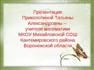 Презентация Приколотиной Татьяны Александровны – учителя математики МКОУ Миха