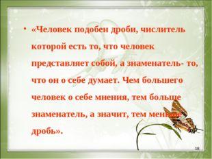 * «Человек подобен дроби, числитель которой есть то, что человек представляет
