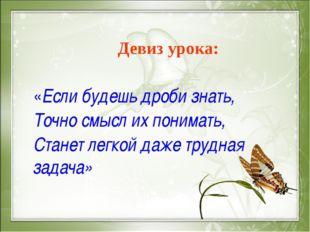 Девиз урока: «Если будешь дроби знать, Точно смысл их понимать, Станет легко