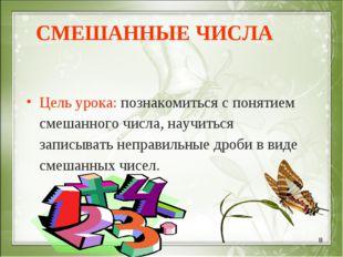 * СМЕШАННЫЕ ЧИСЛА Цель урока: познакомиться с понятием смешанного числа, науч