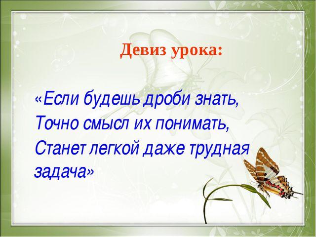 Девиз урока: «Если будешь дроби знать, Точно смысл их понимать, Станет легко...