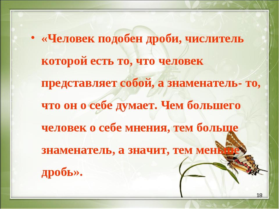 * «Человек подобен дроби, числитель которой есть то, что человек представляет...
