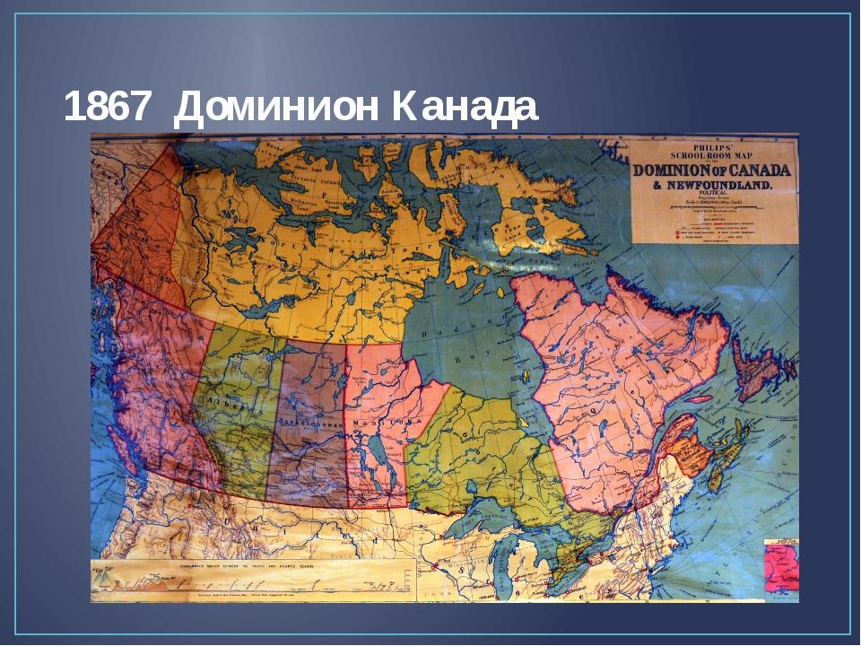 1867 Доминион Канада В шестьдесят седьмом году того же столетия Канада была...
