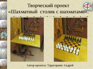 Творческий проект «Шахматный столик с шахматами». Автор проекта: Тараторкин А