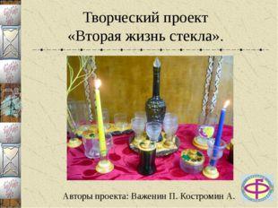 Творческий проект «Вторая жизнь стекла». Авторы проекта: Важенин П. Костромин