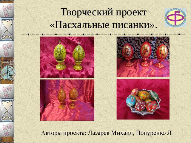Авторы проекта: Лазарев Михаил, Попуренко Л. Творческий проект «Пасхальные пи...