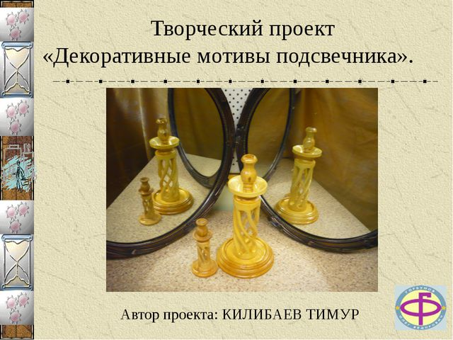 Творческий проект «Декоративные мотивы подсвечника». Автор проекта: КИЛИБАЕВ...