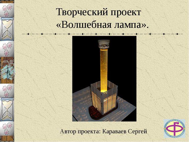 Творческий проект «Волшебная лампа». Автор проекта: Караваев Сергей