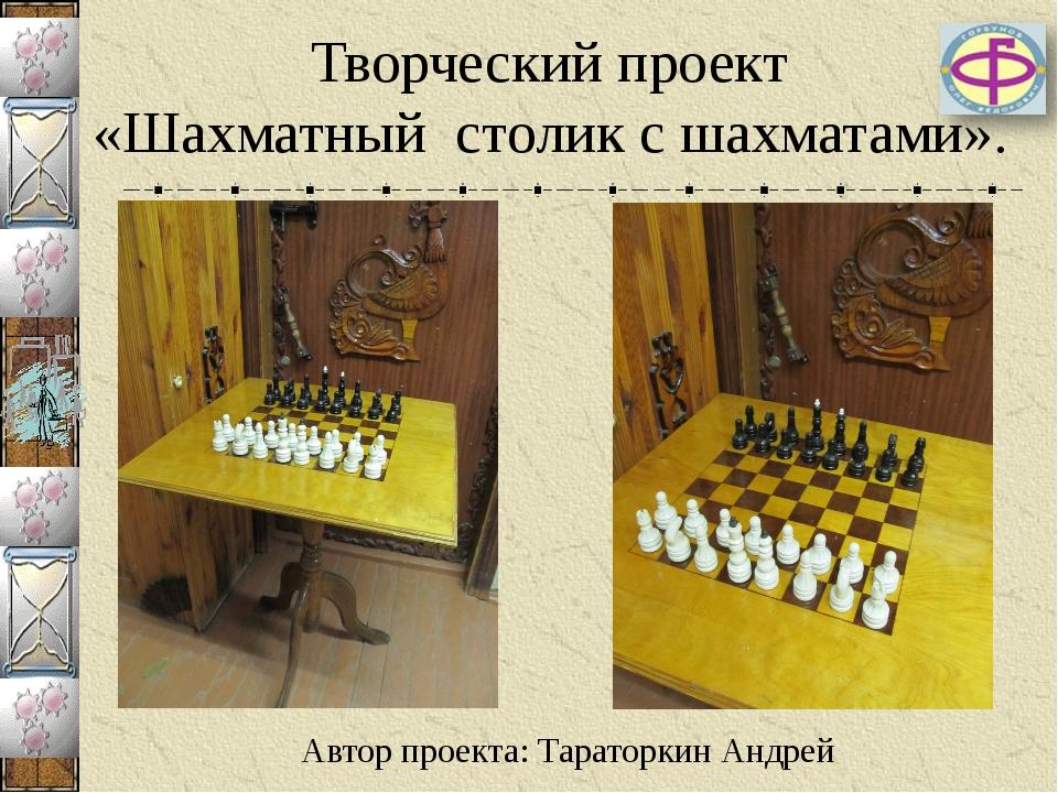 Творческий проект «Шахматный столик с шахматами». Автор проекта: Тараторкин А...
