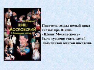 Писатель создал целый цикл сказок про Шиша. «Шишу Московскому» было суждено с