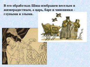 В его обработках Шиш изображен веселым и жизнерадостным, а царь, баре и чинов