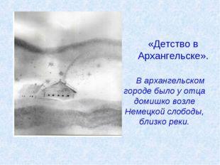 «Детство в Архангельске». В архангельском городе было у отца домишко возле Не