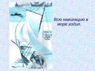 Всю навигацию в море ходил.