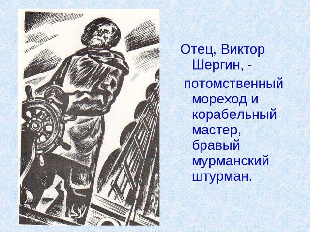 Отец, Виктор Шергин, - потомственный мореход и корабельный мастер, бравый му...